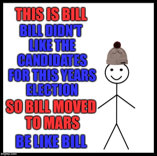 Be like Bill this election |  THIS IS BILL; BILL DIDN'T LIKE THE CANDIDATES FOR THIS YEARS ELECTION; SO BILL MOVED TO MARS; BE LIKE BILL | image tagged in be like bill,politics,politics 2016,elections 2016,political memes,funny memes | made w/ Imgflip meme maker