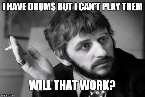 I HAVE DRUMS BUT I CAN'T PLAY THEM WILL THAT WORK? | made w/ Imgflip meme maker