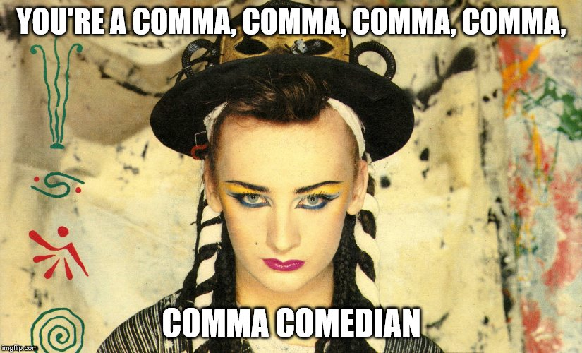 YOU'RE A COMMA, COMMA, COMMA, COMMA, COMMA COMEDIAN | made w/ Imgflip meme maker