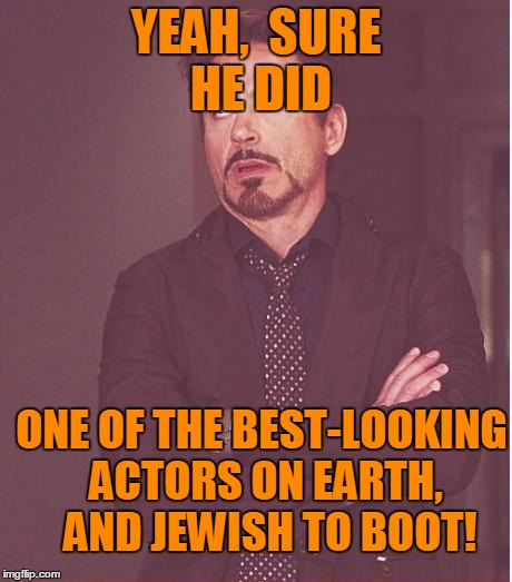 Face You Make Robert Downey Jr Meme | YEAH,  SURE HE DID ONE OF THE BEST-LOOKING ACTORS ON EARTH,  AND JEWISH TO BOOT! | image tagged in memes,face you make robert downey jr | made w/ Imgflip meme maker