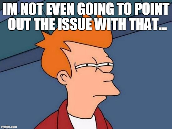 Futurama Fry Meme | IM NOT EVEN GOING TO POINT OUT THE ISSUE WITH THAT... | image tagged in memes,futurama fry | made w/ Imgflip meme maker