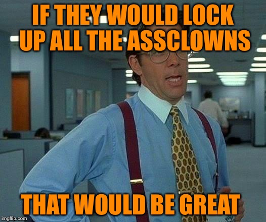 That Would Be Great Meme | IF THEY WOULD LOCK UP ALL THE ASSCLOWNS THAT WOULD BE GREAT | image tagged in memes,that would be great | made w/ Imgflip meme maker