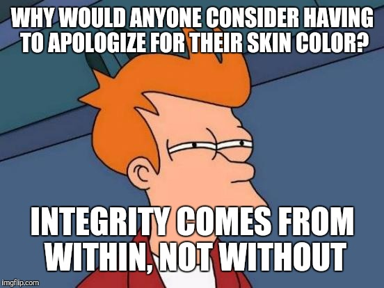 Futurama Fry Meme | WHY WOULD ANYONE CONSIDER HAVING TO APOLOGIZE FOR THEIR SKIN COLOR? INTEGRITY COMES FROM WITHIN, NOT WITHOUT | image tagged in memes,futurama fry | made w/ Imgflip meme maker