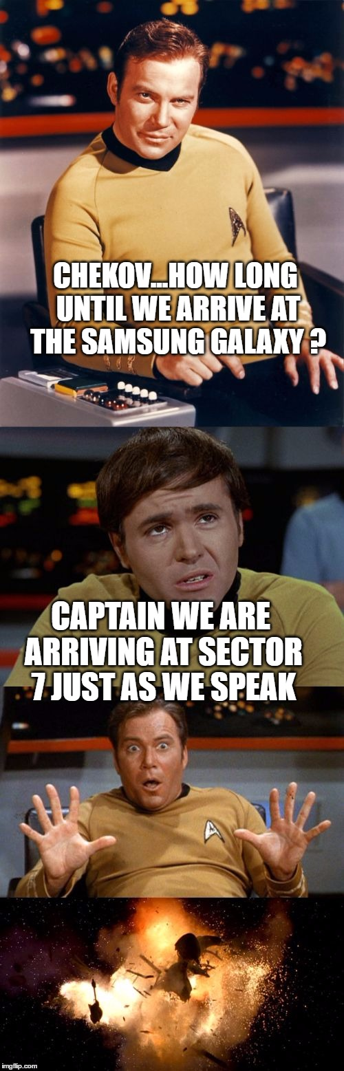 Samsung Final Frontier |  CHEKOV...HOW LONG UNTIL WE ARRIVE AT THE SAMSUNG GALAXY ? CAPTAIN WE ARE ARRIVING AT SECTOR 7 JUST AS WE SPEAK | image tagged in samsung star trek,funny memes,galaxy note 7,star trek,captain kirk,enterprise | made w/ Imgflip meme maker