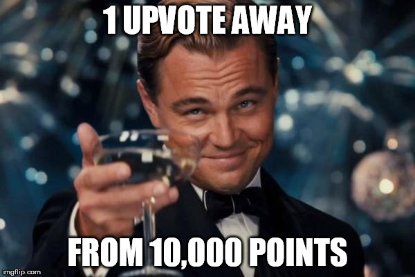 10,000 Points on Imgflip | 1 UPVOTE AWAY FROM 10,000 POINTS | image tagged in memes,leonardo dicaprio cheers,imgflip,imgflip user | made w/ Imgflip meme maker