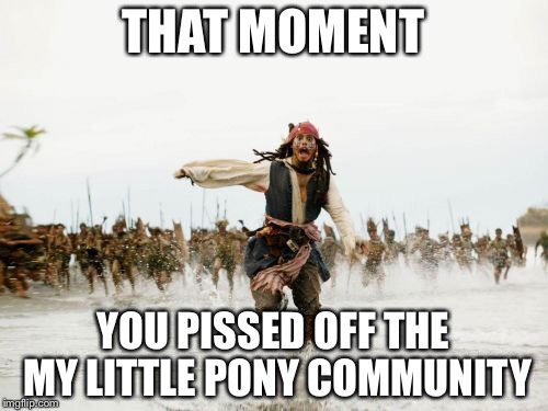 Jack Sparrow Being Chased Meme | THAT MOMENT YOU PISSED OFF THE MY LITTLE PONY COMMUNITY | image tagged in memes,jack sparrow being chased | made w/ Imgflip meme maker
