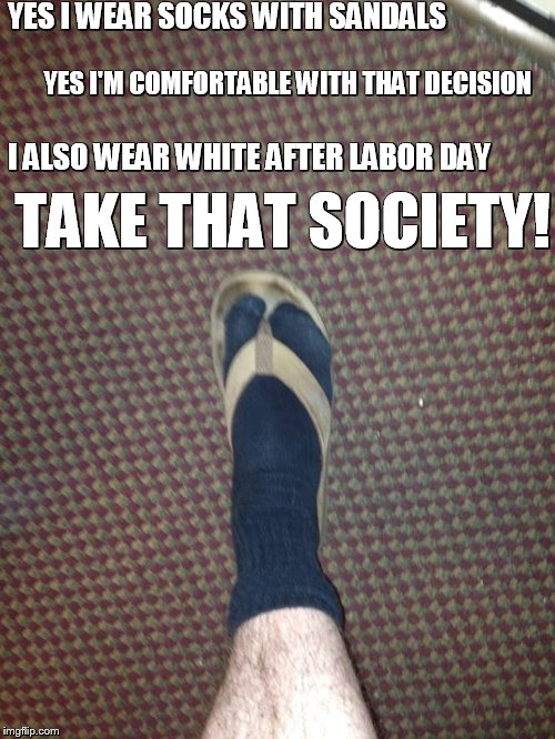 Take that society! |  YES I WEAR SOCKS WITH SANDALS; YES I'M COMFORTABLE WITH THAT DECISION; I ALSO WEAR WHITE AFTER LABOR DAY; TAKE THAT SOCIETY! | image tagged in socks and sandals,labor day,protest,angry,memes,funny memes | made w/ Imgflip meme maker