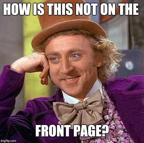 HOW IS THIS NOT ON THE FRONT PAGE? | image tagged in memes,creepy condescending wonka | made w/ Imgflip meme maker