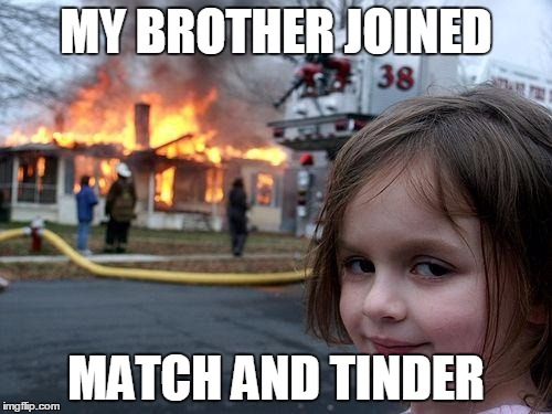 Dating sites can be dangerous but a pun is fun! | MY BROTHER JOINED MATCH AND TINDER | image tagged in memes,disaster girl | made w/ Imgflip meme maker