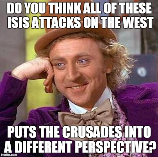 Creepy Condescending Wonka Meme | DO YOU THINK ALL OF THESE ISIS ATTACKS ON THE WEST PUTS THE CRUSADES INTO A DIFFERENT PERSPECTIVE? | image tagged in memes,creepy condescending wonka | made w/ Imgflip meme maker