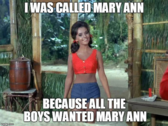 I WAS CALLED MARY ANN BECAUSE ALL THE BOYS WANTED MARY ANN | made w/ Imgflip meme maker