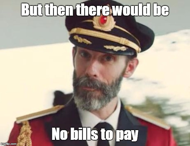 But then there would be No bills to pay | made w/ Imgflip meme maker