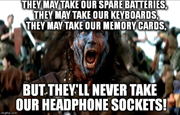 Braveheart | THEY MAY TAKE OUR SPARE BATTERIES,  THEY MAY TAKE OUR KEYBOARDS,  THEY MAY TAKE OUR MEMORY CARDS, BUT THEY'LL NEVER TAKE OUR HEADPHONE SOCKE | image tagged in braveheart | made w/ Imgflip meme maker