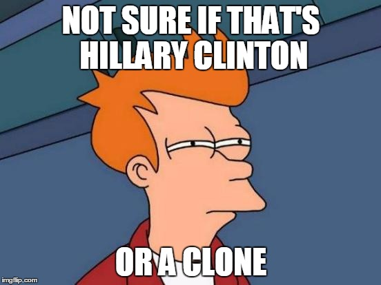 Futurama Fry |  NOT SURE IF THAT'S HILLARY CLINTON; OR A CLONE | image tagged in memes,futurama fry | made w/ Imgflip meme maker