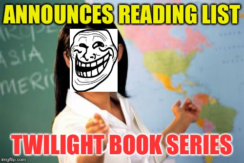 Trolling High School Teacher | ANNOUNCES READING LIST TWILIGHT BOOK SERIES | image tagged in memes,unhelpful high school teacher | made w/ Imgflip meme maker