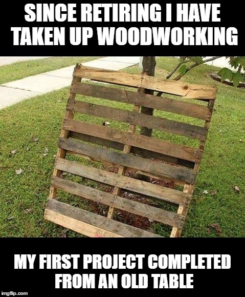 SINCE RETIRING I HAVE TAKEN UP WOODWORKING; MY FIRST PROJECT COMPLETED FROM AN OLD TABLE | image tagged in retirement | made w/ Imgflip meme maker