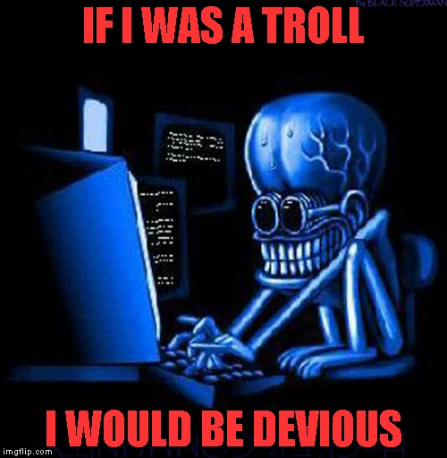 IF I WAS A TROLL I WOULD BE DEVIOUS | made w/ Imgflip meme maker