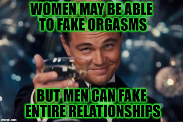 Leonardo Dicaprio Cheers Meme | WOMEN MAY BE ABLE TO FAKE ORGASMS BUT MEN CAN FAKE ENTIRE RELATIONSHIPS | image tagged in memes,leonardo dicaprio cheers | made w/ Imgflip meme maker