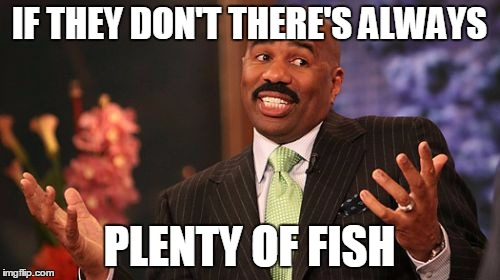 Steve Harvey Meme | IF THEY DON'T THERE'S ALWAYS PLENTY OF FISH | image tagged in memes,steve harvey | made w/ Imgflip meme maker