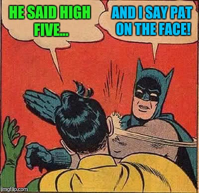 Batman Slapping Robin Meme | HE SAID HIGH FIVE... AND I SAY PAT ON THE FACE! | image tagged in memes,batman slapping robin | made w/ Imgflip meme maker