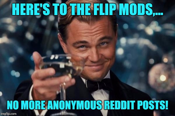 Well I guess my job is done... | HERE'S TO THE FLIP MODS,... NO MORE ANONYMOUS REDDIT POSTS! | image tagged in memes,leonardo dicaprio cheers,sewmyeyesshut,reddit sucks,na na na na boo boo | made w/ Imgflip meme maker