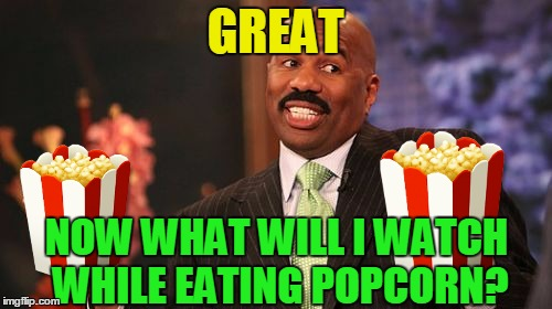Steve Harvey Meme | GREAT NOW WHAT WILL I WATCH WHILE EATING POPCORN? | image tagged in memes,steve harvey | made w/ Imgflip meme maker