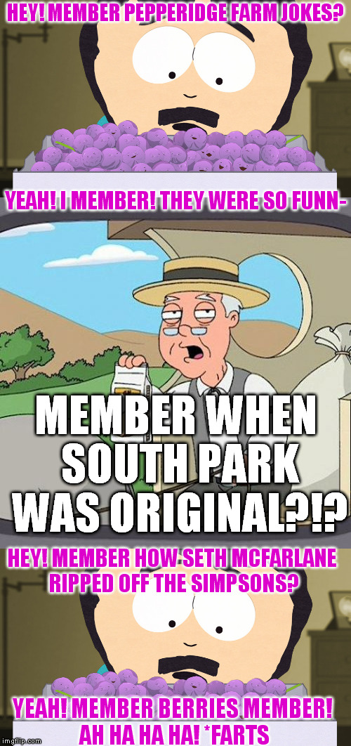 Member Berries vs. Pepperidge Farm |  HEY! MEMBER PEPPERIDGE FARM JOKES? YEAH! I MEMBER! THEY WERE SO FUNN-; MEMBER WHEN SOUTH PARK WAS ORIGINAL?!? HEY! MEMBER HOW SETH MCFARLANE RIPPED OFF THE SIMPSONS? YEAH! MEMBER BERRIES MEMBER! AH HA HA HA! *FARTS | image tagged in memes,south park,member berries,family guy,simpsons,ripp offs | made w/ Imgflip meme maker