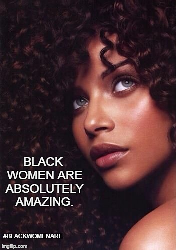 #BlackWomenAre | #BLACKWOMENARE BLACK WOMEN ARE ABSOLUTELY AMAZING. | image tagged in black,women,beauty,queens,gods,loyal | made w/ Imgflip meme maker