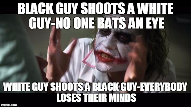 I'm not trying to sound racist, I just feel like it needs to be said. | BLACK GUY SHOOTS A WHITE GUY-NO ONE BATS AN EYE WHITE GUY SHOOTS A BLACK GUY-EVERYBODY LOSES THEIR MINDS | image tagged in memes,and everybody loses their minds | made w/ Imgflip meme maker