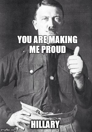 Hitler | YOU ARE MAKING ME PROUD HILLARY | image tagged in hitler | made w/ Imgflip meme maker