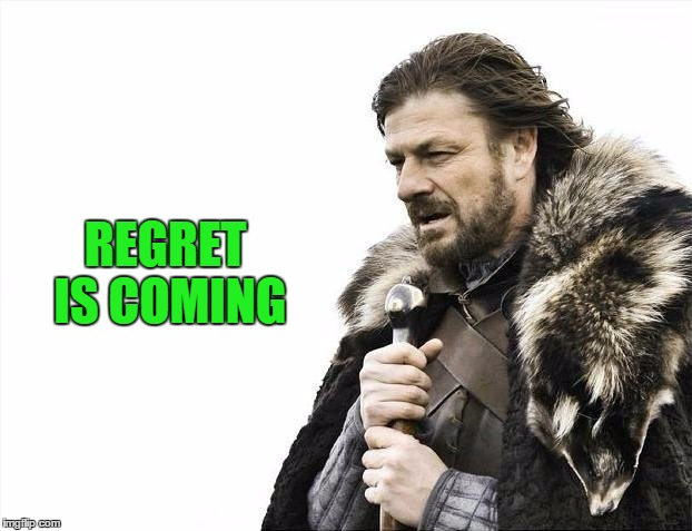 Brace Yourselves X is Coming Meme | REGRET IS COMING | image tagged in memes,brace yourselves x is coming | made w/ Imgflip meme maker