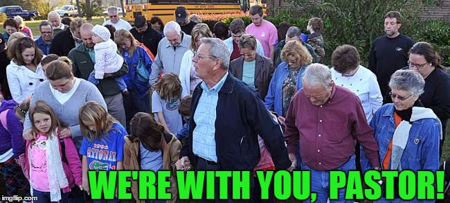 WE'RE WITH YOU,  PASTOR! | image tagged in pray | made w/ Imgflip meme maker
