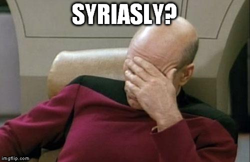 Captain Picard Facepalm Meme | SYRIASLY? | image tagged in memes,captain picard facepalm | made w/ Imgflip meme maker