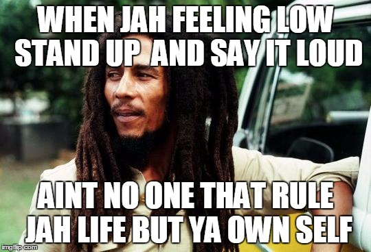 Bob Marley |  WHEN JAH FEELING LOW STAND UP  AND SAY IT LOUD; AINT NO ONE THAT RULE JAH LIFE BUT YA OWN SELF | image tagged in bob marley | made w/ Imgflip meme maker