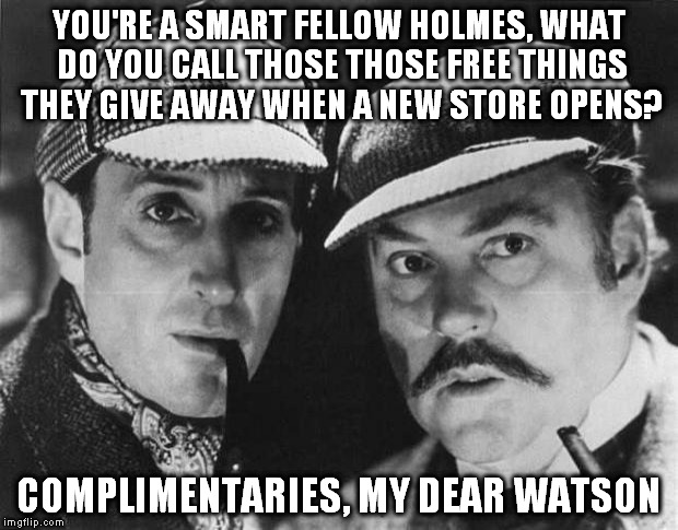Free Things! | YOU'RE A SMART FELLOW HOLMES, WHAT DO YOU CALL THOSE THOSE FREE THINGS THEY GIVE AWAY WHEN A NEW STORE OPENS? COMPLIMENTARIES, MY DEAR WATSO | image tagged in detectives,sherlock holmes,free stuff | made w/ Imgflip meme maker