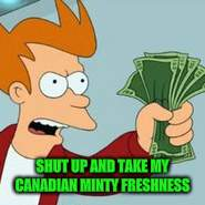 SHUT UP AND TAKE MY CANADIAN MINTY FRESHNESS | made w/ Imgflip meme maker