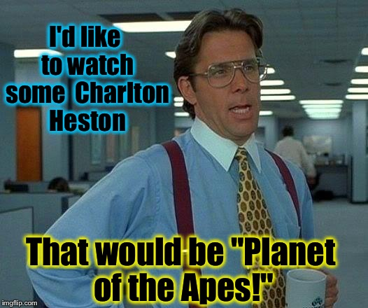 "That would be Ape! | I'd like to watch some  Charlton Heston That would be ""Planet of the Apes!"" 