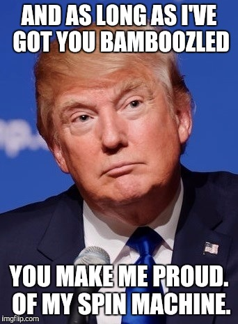AND AS LONG AS I'VE GOT YOU BAMBOOZLED YOU MAKE ME PROUD. OF MY SPIN MACHINE. | made w/ Imgflip meme maker