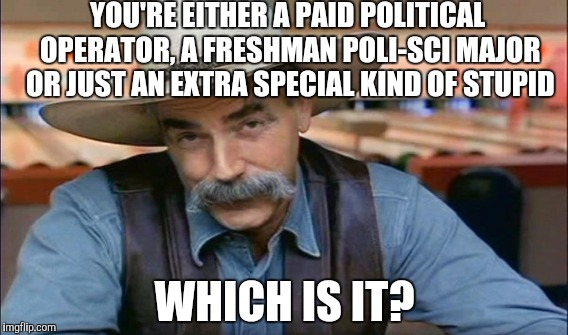 YOU'RE EITHER A PAID POLITICAL OPERATOR, A FRESHMAN POLI-SCI MAJOR OR JUST AN EXTRA SPECIAL KIND OF STUPID WHICH IS IT? | made w/ Imgflip meme maker