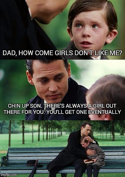 Finding Neverland Meme | DAD, HOW COME GIRLS DON'T LIKE ME? CHIN UP SON. THERE'S ALWAYS A GIRL OUT THERE FOR YOU. YOU'LL GET ONE EVENTUALLY | image tagged in memes,finding neverland | made w/ Imgflip meme maker
