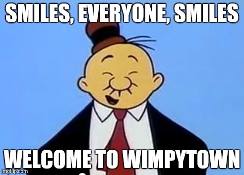 SMILES, EVERYONE, SMILES WELCOME TO WIMPYTOWN | made w/ Imgflip meme maker