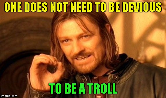One Does Not Simply Meme | ONE DOES NOT NEED TO BE DEVIOUS TO BE A TROLL | image tagged in memes,one does not simply | made w/ Imgflip meme maker