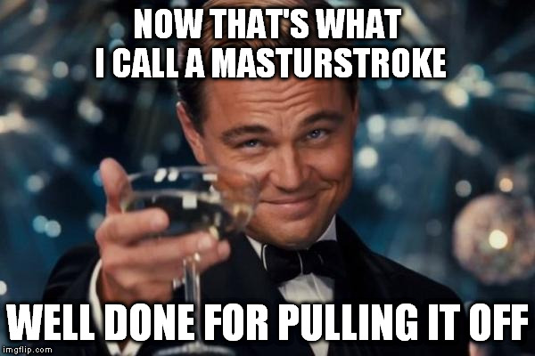 Leonardo Dicaprio Cheers Meme | NOW THAT'S WHAT I CALL A MASTURSTROKE WELL DONE FOR PULLING IT OFF | image tagged in memes,leonardo dicaprio cheers | made w/ Imgflip meme maker