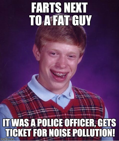 Bad Luck Brian Meme | FARTS NEXT TO A FAT GUY IT WAS A POLICE OFFICER, GETS TICKET FOR NOISE POLLUTION! | image tagged in memes,bad luck brian | made w/ Imgflip meme maker