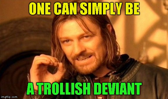 One Does Not Simply Meme | ONE CAN SIMPLY BE A TROLLISH DEVIANT | image tagged in memes,one does not simply | made w/ Imgflip meme maker