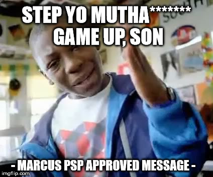 Marcus Step Yo Game Up | STEP YO MUTHA******* GAME UP, SON - MARCUS PSP APPROVED MESSAGE - | image tagged in marcus step yo game up | made w/ Imgflip meme maker