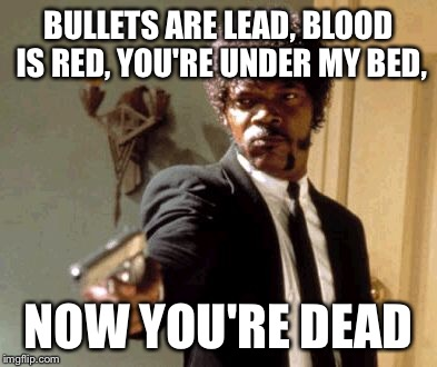 Say That Again I Dare You Meme | BULLETS ARE LEAD, BLOOD IS RED, YOU'RE UNDER MY BED, NOW YOU'RE DEAD | image tagged in memes,say that again i dare you | made w/ Imgflip meme maker