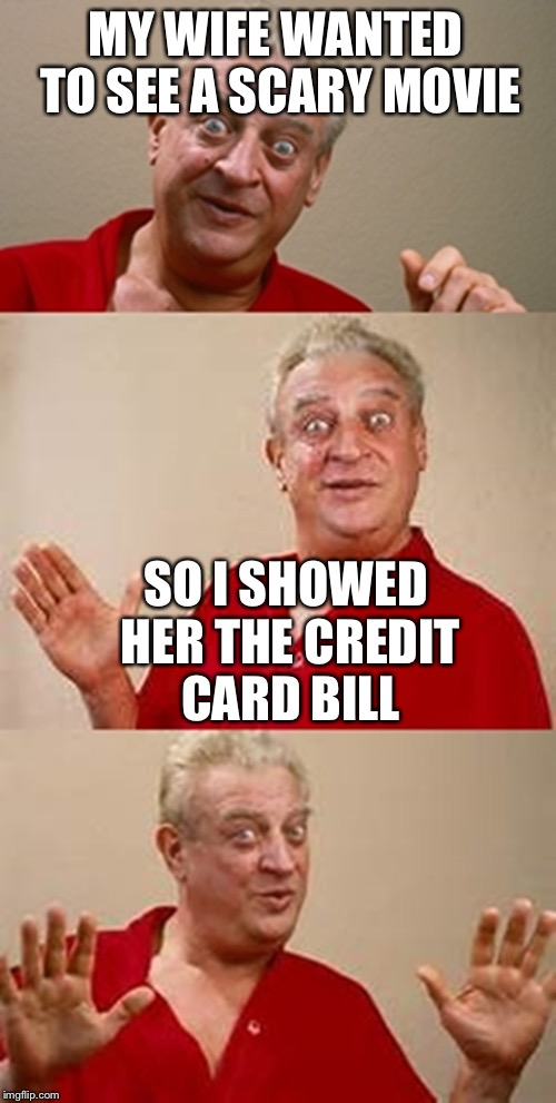 bad pun Dangerfield  | MY WIFE WANTED TO SEE A SCARY MOVIE SO I SHOWED HER THE CREDIT CARD BILL | image tagged in bad pun dangerfield,credit card,scary movie,bill | made w/ Imgflip meme maker
