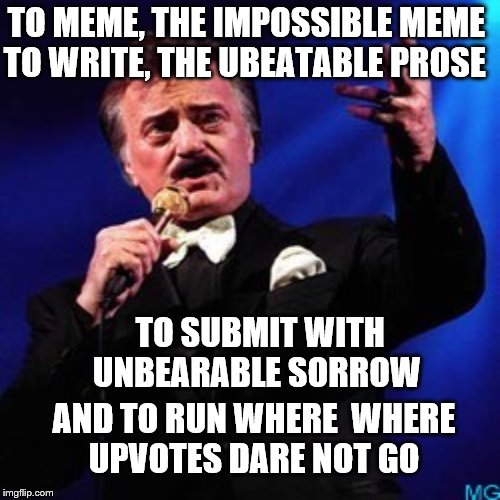 TO MEME, THE IMPOSSIBLE MEME TO WRITE, THE UBEATABLE PROSE TO SUBMIT WITH UNBEARABLE SORROW AND TO RUN WHERE  WHERE UPVOTES DARE NOT GO | made w/ Imgflip meme maker