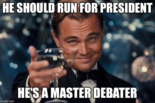 Leonardo Dicaprio Cheers Meme | HE SHOULD RUN FOR PRESIDENT HE'S A MASTER DEBATER | image tagged in memes,leonardo dicaprio cheers | made w/ Imgflip meme maker